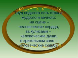 Труд педагога есть страна мудрого и вечного: на сцене – человеческие сердца,