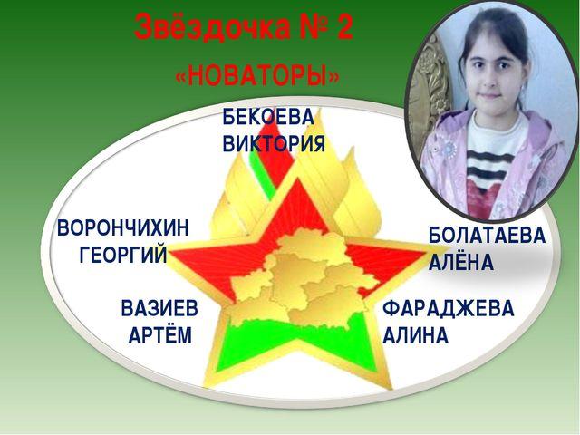 Звёздочка № 2 «НОВАТОРЫ» ВОРОНЧИХИН ГЕОРГИЙ БОЛАТАЕВА АЛЁНА БЕКОЕВА ВИКТОРИЯ...