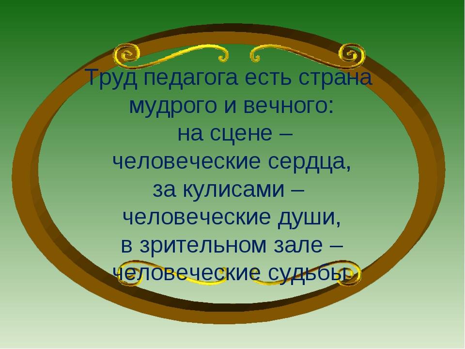 Труд педагога есть страна мудрого и вечного: на сцене – человеческие сердца,...
