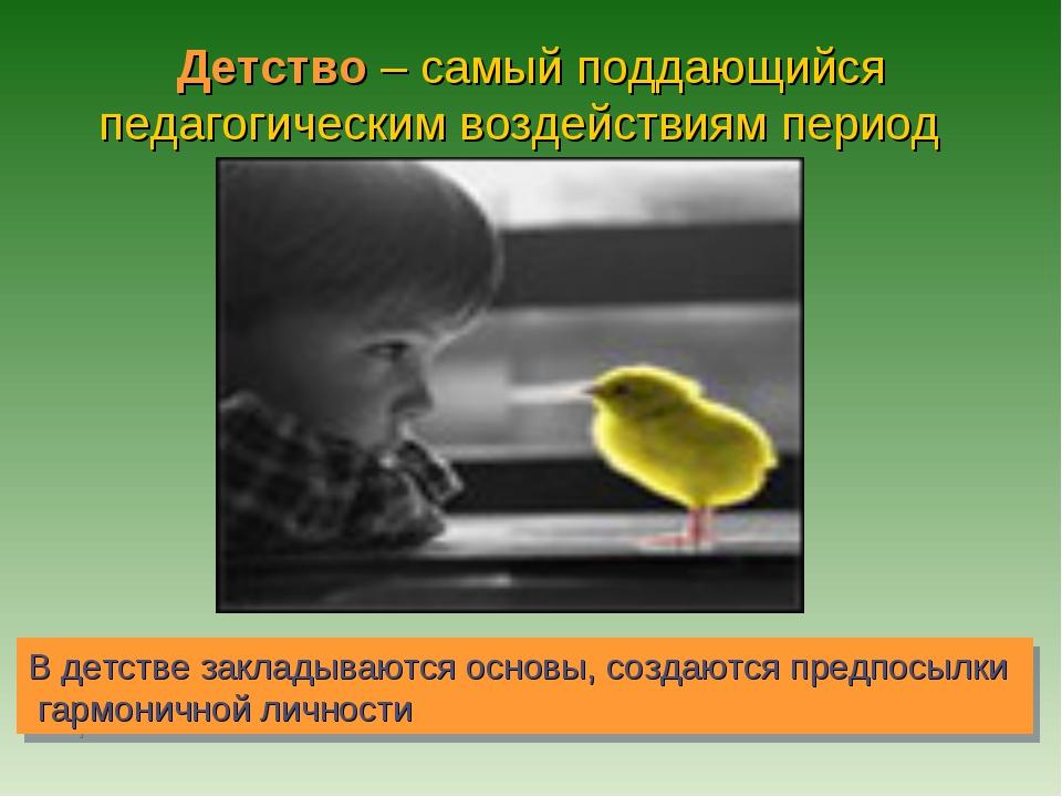 Детство – самый поддающийся педагогическим воздействиям период В детстве зак...