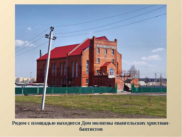 Рядом с площадью находится Дом молитвы евангельских христиан-баптистов