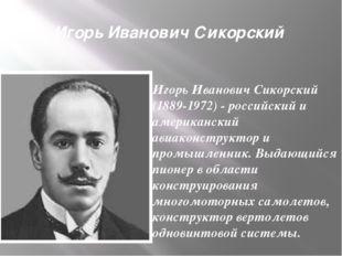 Игорь Иванович Сикорский Игорь Иванович Сикорский (1889-1972) - российский и
