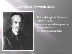 Джордж Эллери Хейл Хейл,Джордж Эллери (1868 - 1938) - американский астроном,