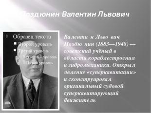 Поздюнин Валентин Львович Валенти́н Льво́вич Поздю́нин (1883—1948) — советски
