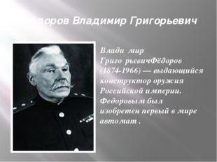 Фёдоров Владимир Григорьевич Влади́мир Григо́рьевичФёдоров (1874-1966) — выда