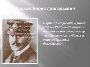 Луцкой Борис Григорьевич Борис Григорьевич Луцкой (1865—1920)-выдающийся русс