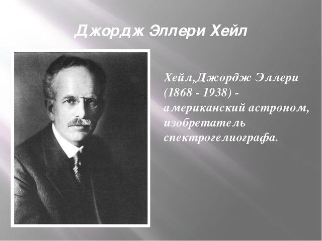 Джордж Эллери Хейл Хейл,Джордж Эллери (1868 - 1938) - американский астроном,...