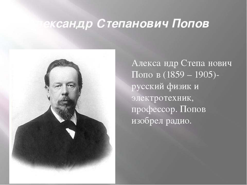Александр Степанович Попов Алекса́ндр Степа́нович Попо́в (1859 – 1905)-русски...