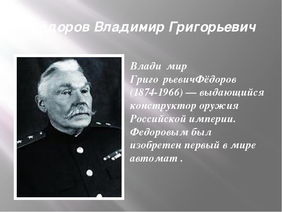 Фёдоров Владимир Григорьевич Влади́мир Григо́рьевичФёдоров (1874-1966) — выда...