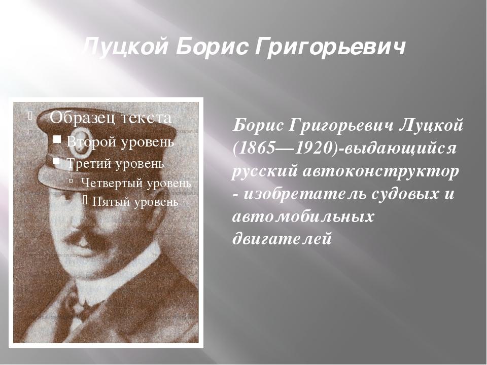 Луцкой Борис Григорьевич Борис Григорьевич Луцкой (1865—1920)-выдающийся русс...