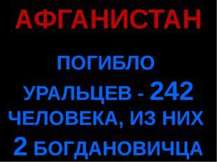 АФГАНИСТАН ПОГИБЛО УРАЛЬЦЕВ - 242 ЧЕЛОВЕКА, ИЗ НИХ 2 БОГДАНОВИЧЦА