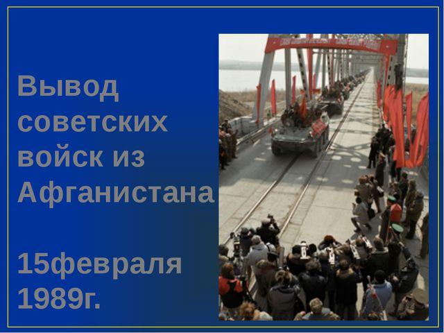 Вывод советских войск из Афганистана 15февраля 1989г.