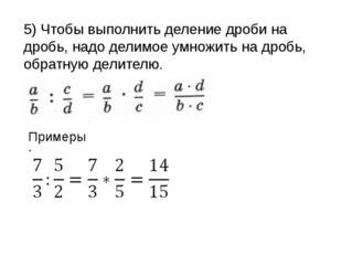 5) Чтобы выполнить деление дроби на дробь, надо делимое умножить на дробь, об