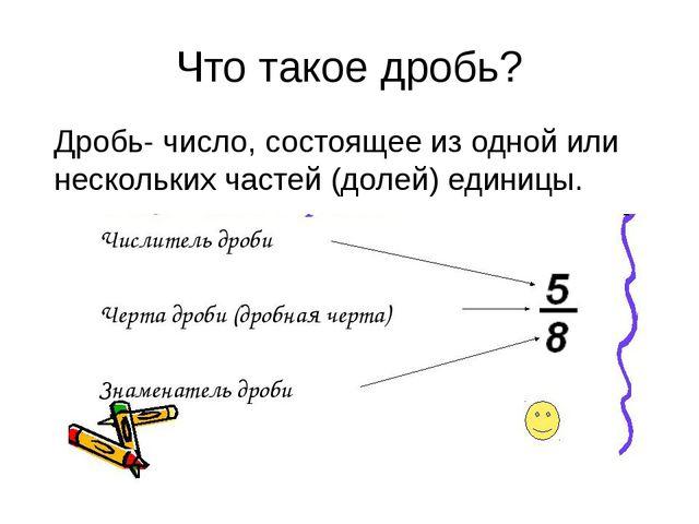 Что такое дробь? Дробь- число, состоящее из одной или нескольких частей (доле...