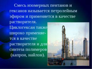 Смесь изомерных пентанов и гексанов называется петролейным эфиром и применяе