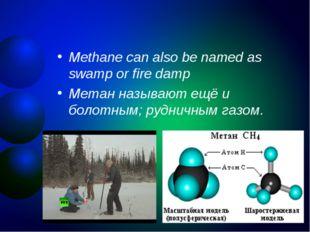 Methane can also be named as swamp or fire damp Метан называют ещё и болотным