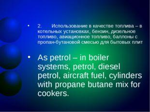 2. Использование в качестве топлива – в котельных установках, бензин, д