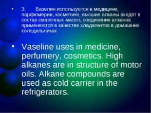 3. Вазелин используется в медицине, парфюмерии, косметике, высшие алкан