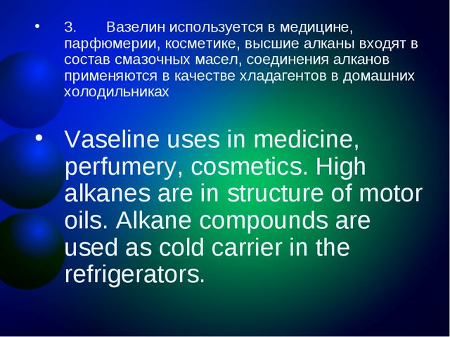 3. Вазелин используется в медицине, парфюмерии, косметике, высшие алкан...