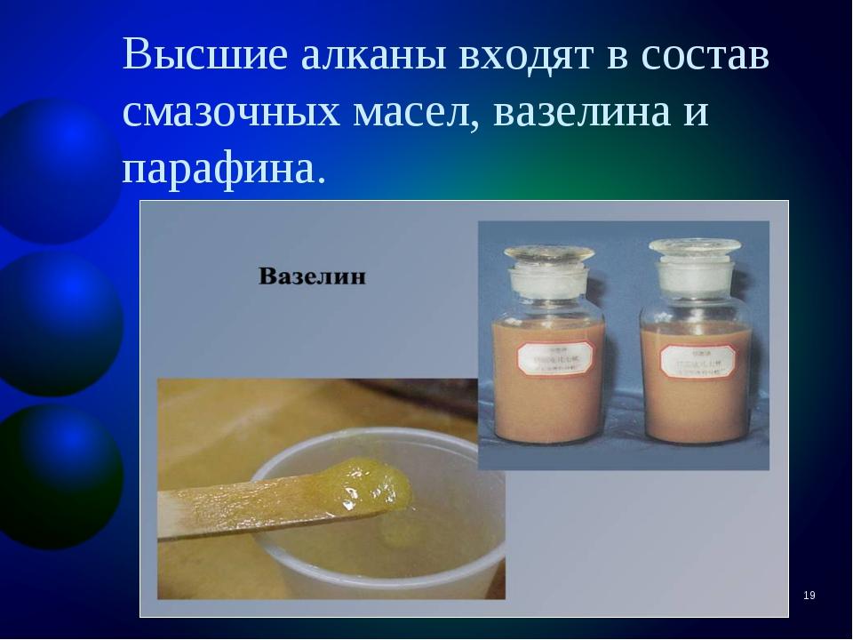 Высшие алканы входят в состав смазочных масел, вазелина и парафина. *