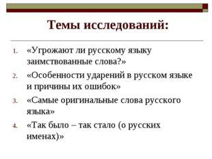Темы исследований: «Угрожают ли русскому языку заимствованные слова?» «Особен