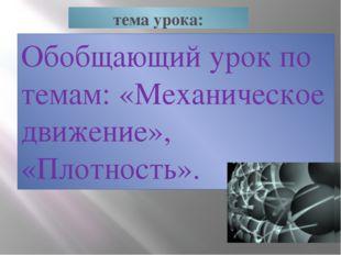тема урока: Обобщающий урок по темам: «Механическое движение», «Плотность».