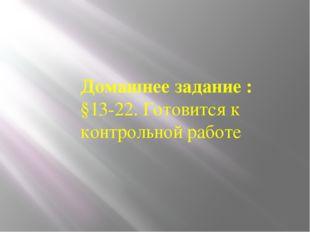 Домашнее задание : §13-22. Готовится к контрольной работе