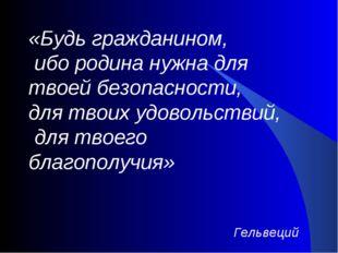 «Будь гражданином, ибо родина нужна для твоей безопасности, для твоих удовол