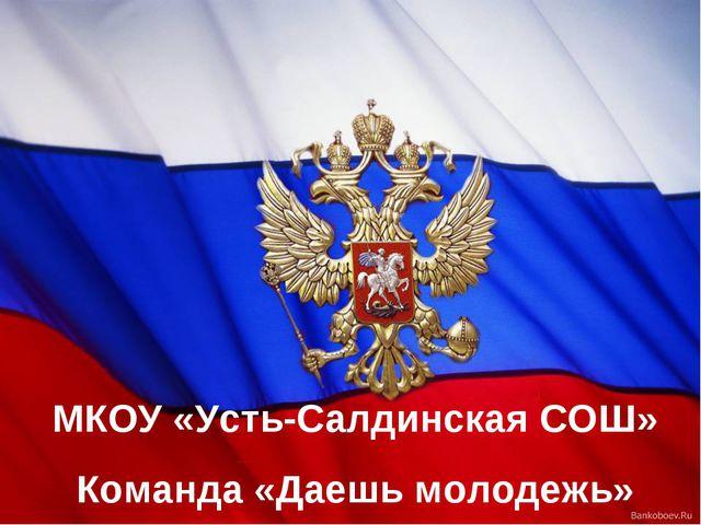 МКОУ «Усть-Салдинская СОШ» Команда «Даешь молодежь»