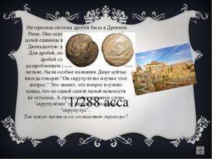 Интересная система дробей была в Древнем Риме. Она основывалась на делении н