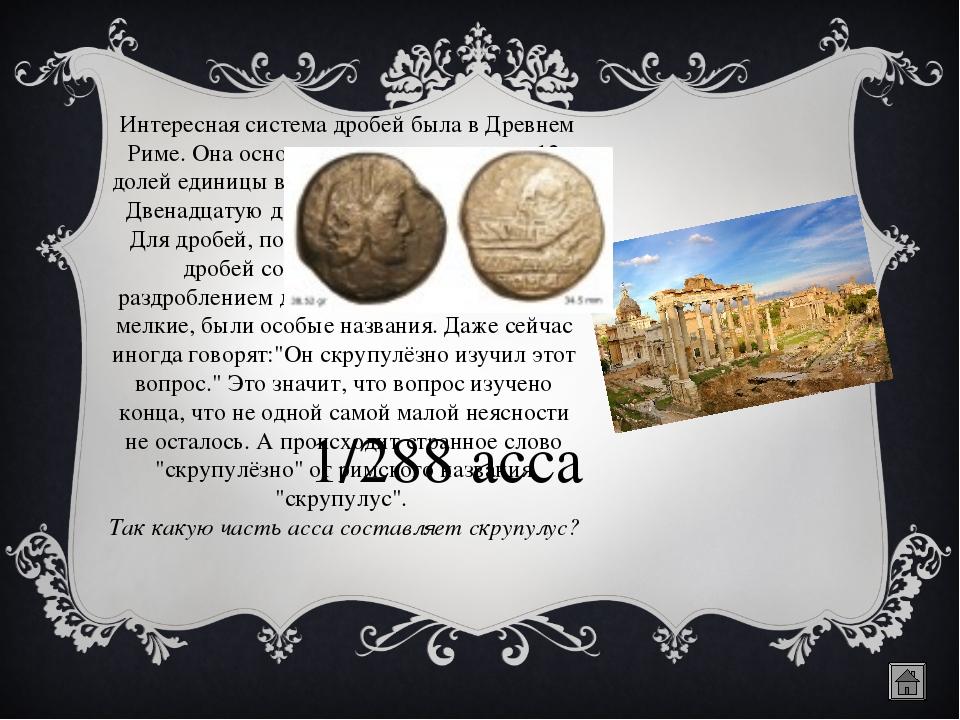 Интересная система дробей была в Древнем Риме. Она основывалась на делении н...