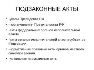 ПОДЗАКОННЫЕ АКТЫ -указы Президента РФ -постановления Правительства РФ -акты ф
