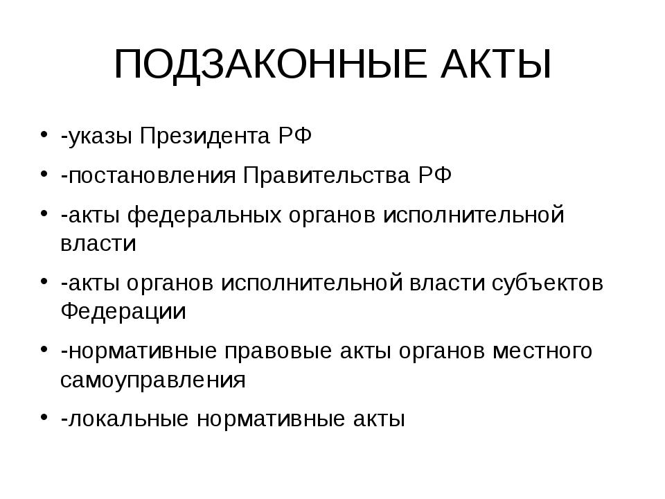 ПОДЗАКОННЫЕ АКТЫ -указы Президента РФ -постановления Правительства РФ -акты ф...