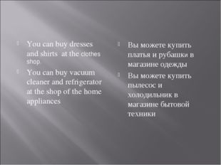 You can buy dresses and shirts at the сlothes shop. You can buy vacuum cleane