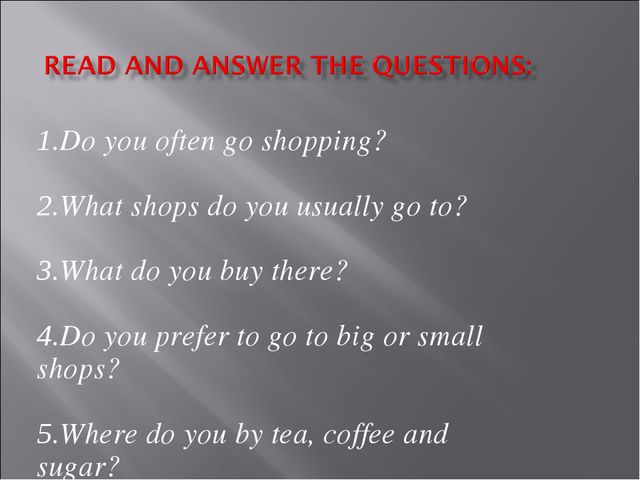 1.Do you often go shopping? 2.What shops do you usually go to? 3.What do you...