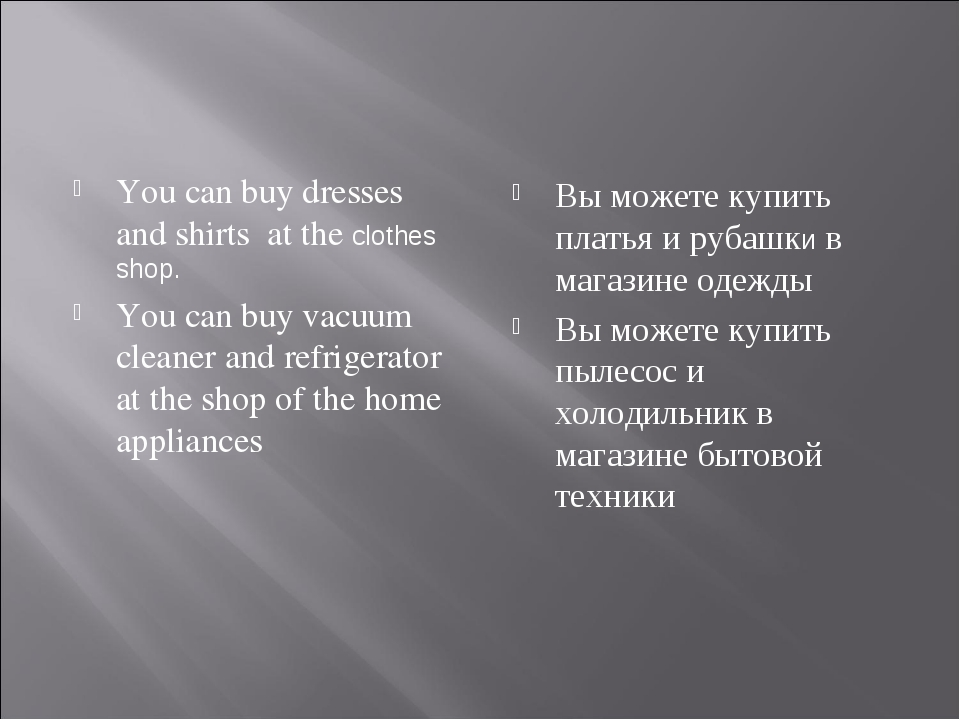 You can buy dresses and shirts at the сlothes shop. You can buy vacuum cleane...