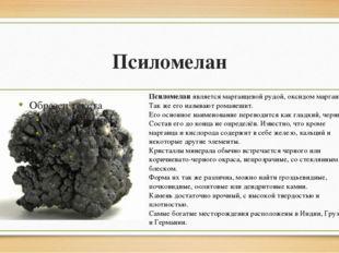 Псиломелан Псиломеланявляется марганцевой рудой, оксидом марганца. Так же ег
