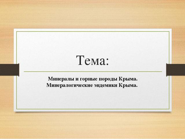 Тема: Минералы и горные породы Крыма. Минералогические эндемики Крыма.