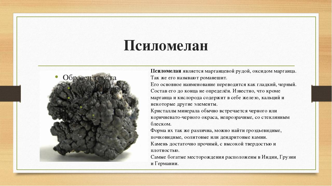 Псиломелан Псиломеланявляется марганцевой рудой, оксидом марганца. Так же ег...