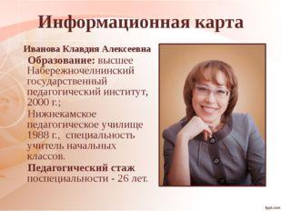 Информационная карта Иванова Клавдия Алексеевна Образование: высшее Набережно