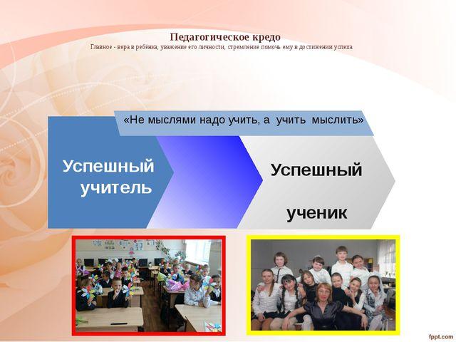 Педагогическое кредо Главное - вера в ребёнка, уважение его личности, стремл...