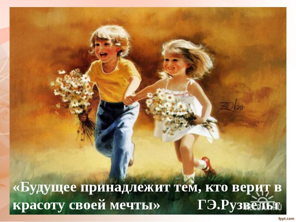 «Будущее принадлежит тем, кто верит в красоту своей мечты» ГЭ.Рузвельт