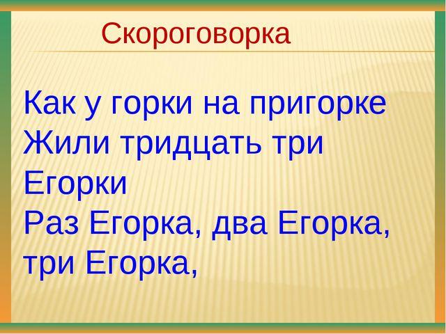 Скороговорка Как у горки на пригорке Жили тридцать три Егорки Раз Егорка, дв...