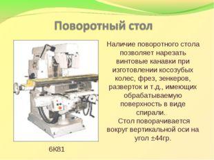 Наличие поворотного стола позволяет нарезать винтовые канавки при изготовлени