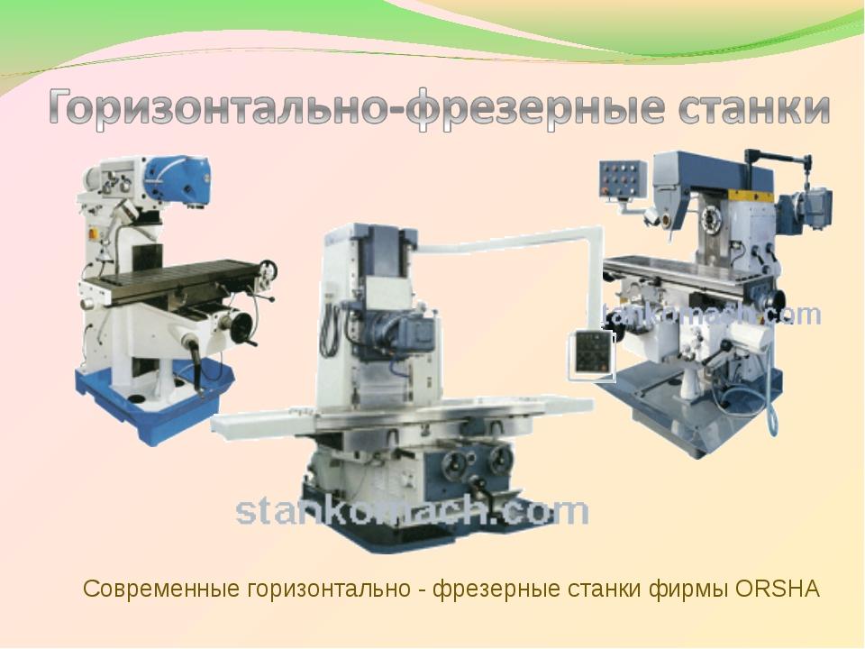 Современные горизонтально - фрезерные станки фирмы ORSHA