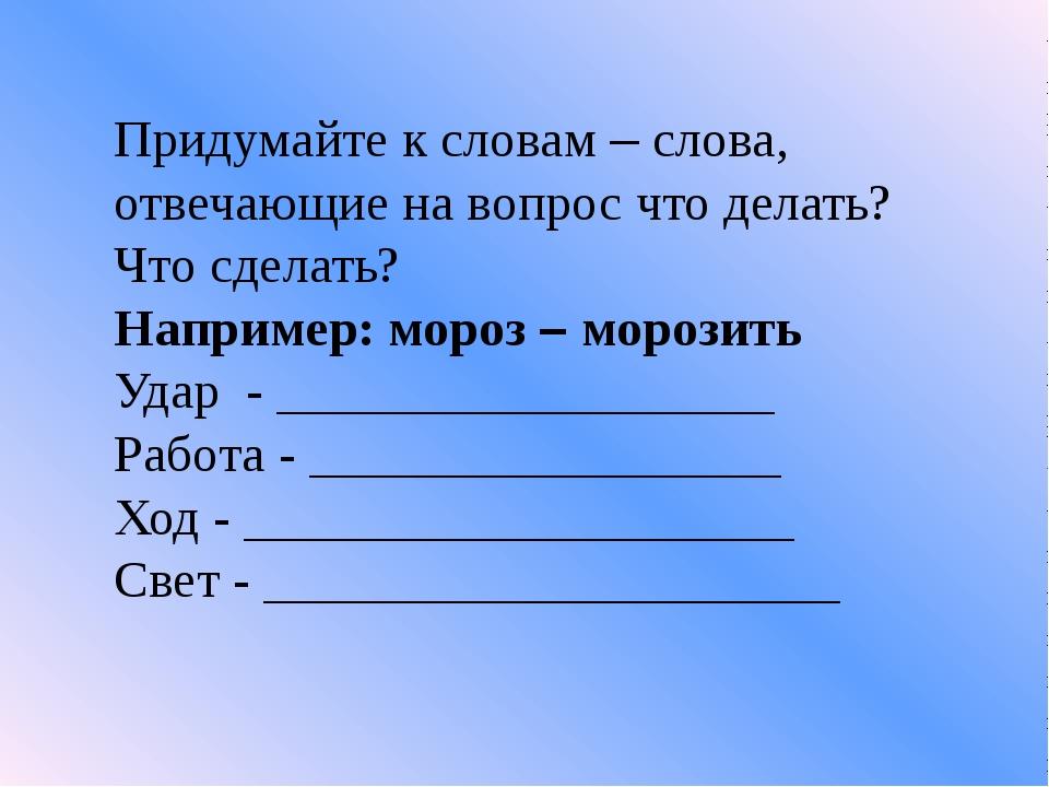 Придумайте к словам – слова, отвечающие на вопрос что делать? Что сделать? На...