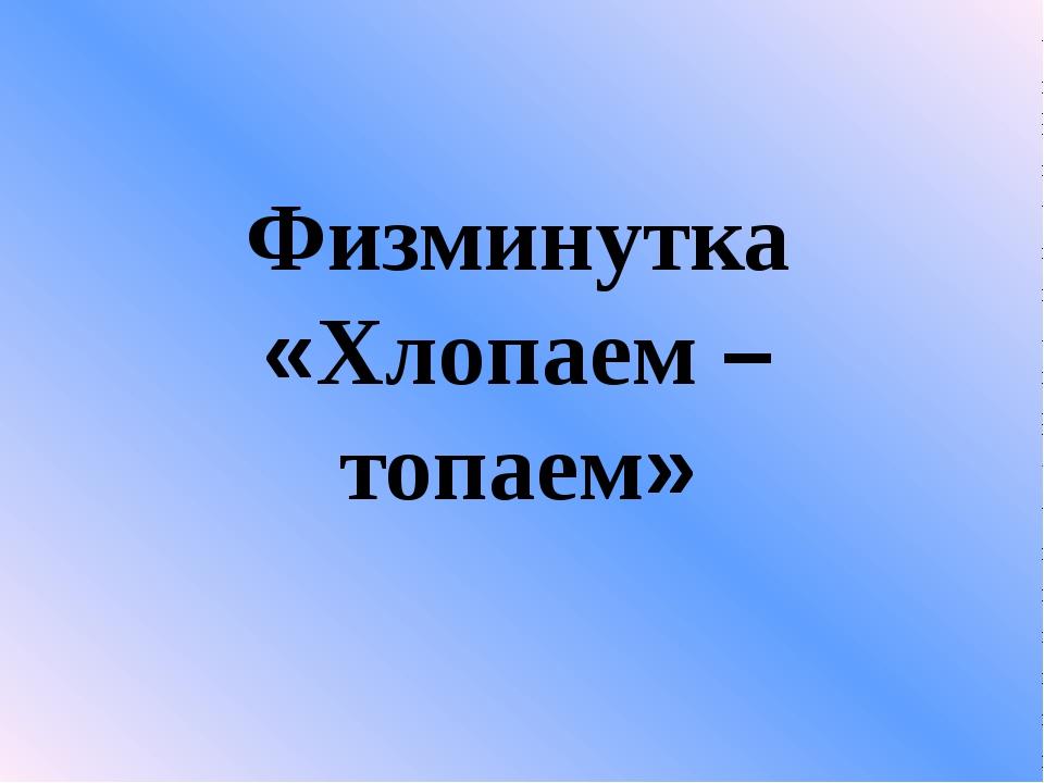 Физминутка «Хлопаем – топаем»