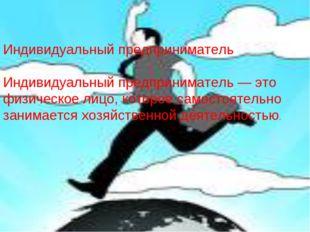 Индивидуальный предприниматель Индивидуальный предприниматель — это физическо