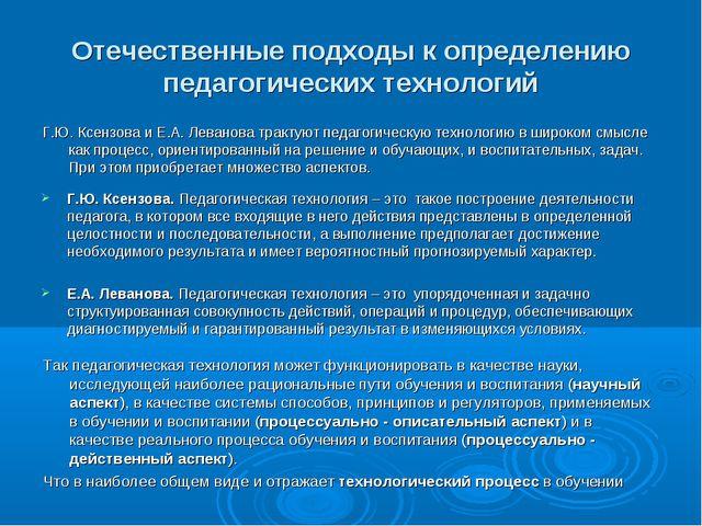 Отечественные подходы к определению педагогических технологий Г.Ю. Ксензова....