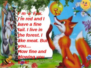 I' m a Fox. I'm red and I have a fine tail. I live in the forest. I like meat